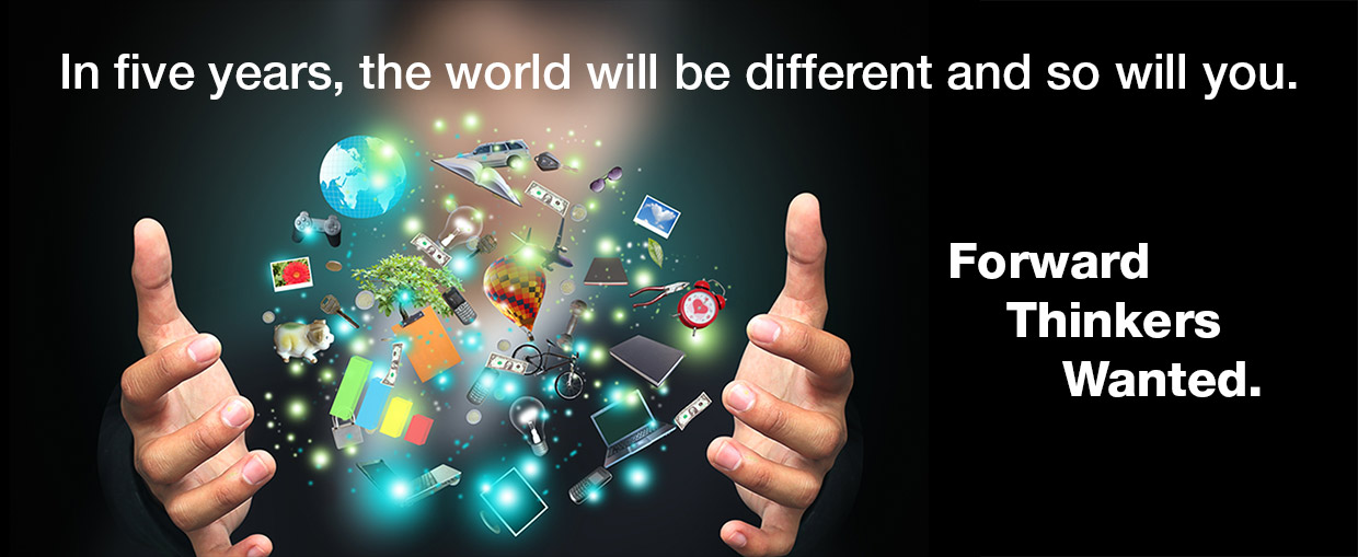 In five years the world will be different, and so will you. Forward thinkers wanted.